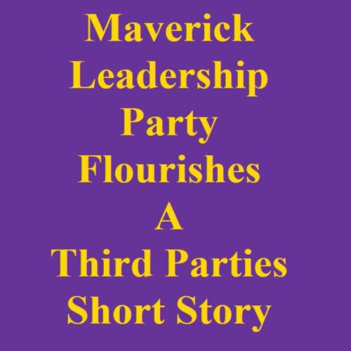 The Maverick Leadership Party Flourishes: A Third Parties Short Story