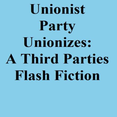 The Unionist Party Unionizes: A Third Parties Flash Fiction