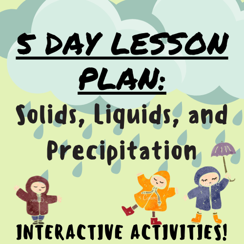 5 Day Lesson Plan: Solids, Liquids, and Precipitation w/ Interactive Activities; For K-5 Teachers and Students in the Science Classroom